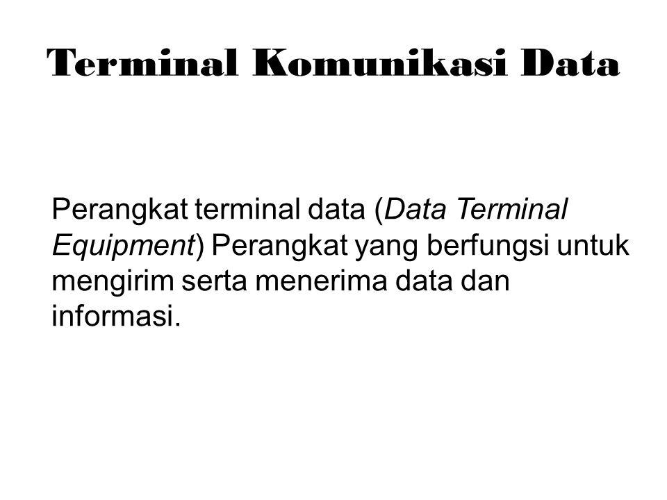 Terminal Komunikasi Data Perangkat terminal data (Data Terminal Equipment) Perangkat yang berfungsi untuk mengirim serta menerima data dan informasi.