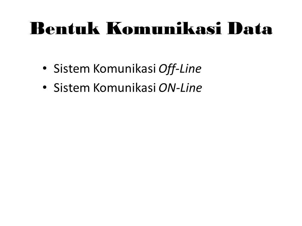 Bentuk Komunikasi Data Sistem Komunikasi Off-Line Sistem Komunikasi ON-Line