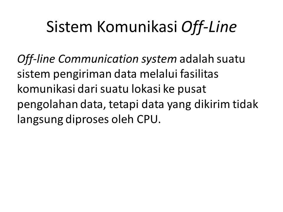 Sistem Komunikasi Off-Line Off-line Communication system adalah suatu sistem pengiriman data melalui fasilitas komunikasi dari suatu lokasi ke pusat p