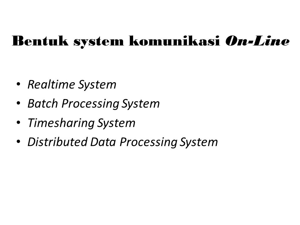 Bentuk system komunikasi On-Line Realtime System Batch Processing System Timesharing System Distributed Data Processing System