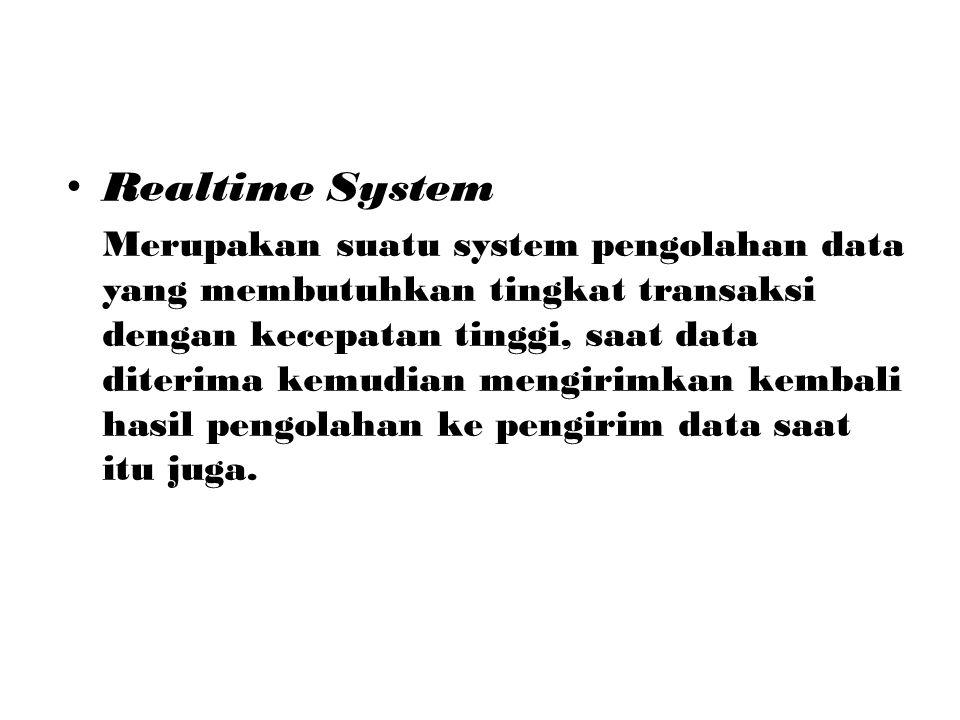 Realtime System Merupakan suatu system pengolahan data yang membutuhkan tingkat transaksi dengan kecepatan tinggi, saat data diterima kemudian mengiri