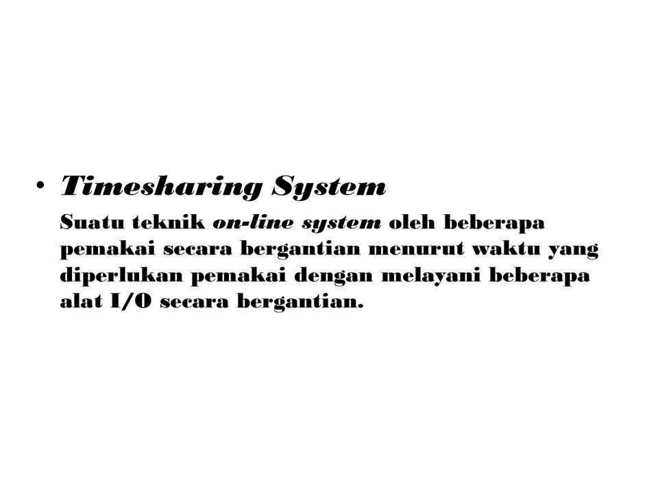 Timesharing System Suatu teknik on-line system oleh beberapa pemakai secara bergantian menurut waktu yang diperlukan pemakai dengan melayani beberapa