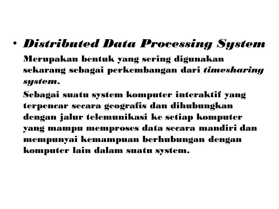 Distributed Data Processing System Merupakan bentuk yang sering digunakan sekarang sebagai perkembangan dari timesharing system. Sebagai suatu system