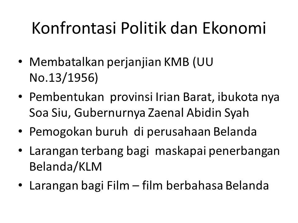 Konfrontasi Politik dan Ekonomi Nasionalisasi perusahaan milik Belanda dan pengambilalihan semua perusahaan Belanda dipimpin oleh KSAD Jenderal AH Nasution (PP No.23/1958) Pemutusan hubungan diplomatik dengan Belanda (17 Agustus 1960)