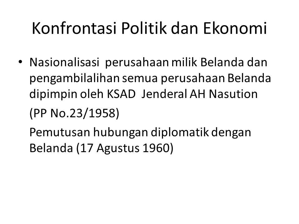 Konfrontasi Politik dan Ekonomi Nasionalisasi perusahaan milik Belanda dan pengambilalihan semua perusahaan Belanda dipimpin oleh KSAD Jenderal AH Nas