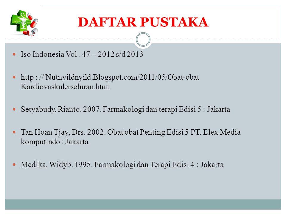 DAFTAR PUSTAKA Iso Indonesia Vol. 47 – 2012 s/d 2013 http : // Nutnyildnyild.Blogspot.com/2011/05/Obat-obat Kardiovaskulerseluran.html Setyabudy, Rian