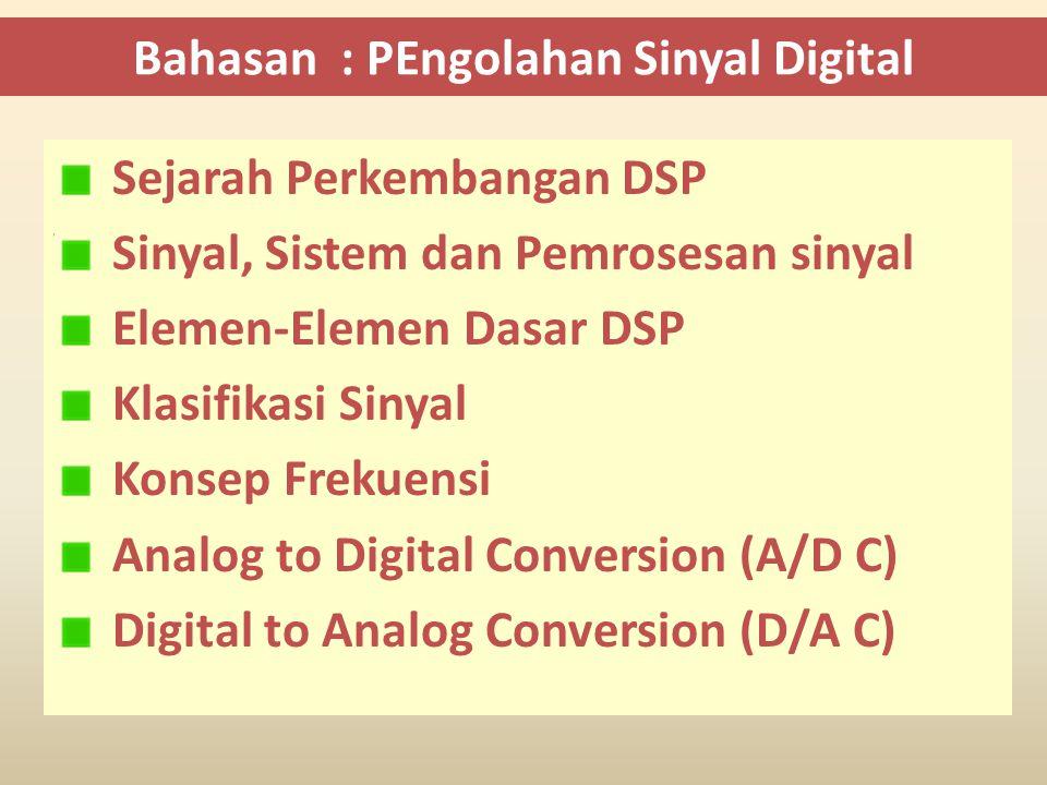 Bahasan : PEngolahan Sinyal Digital Sejarah Perkembangan DSP Sinyal, Sistem dan Pemrosesan sinyal Elemen-Elemen Dasar DSP Klasifikasi Sinyal Konsep Frekuensi Analog to Digital Conversion (A/D C) Digital to Analog Conversion (D/A C)
