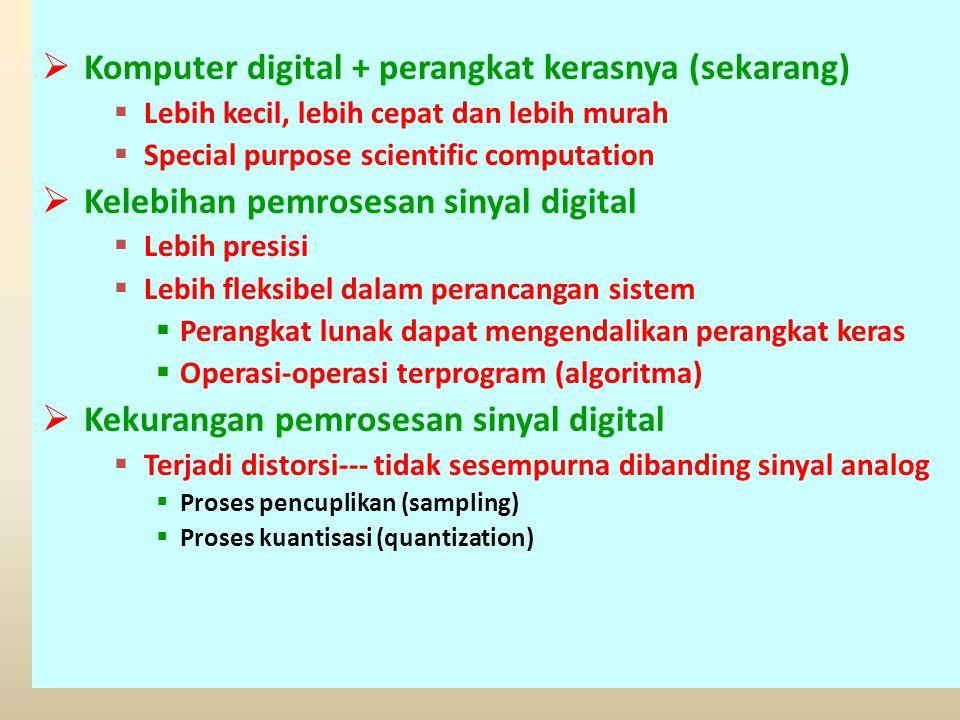  Komputer digital + perangkat kerasnya (sekarang)  Lebih kecil, lebih cepat dan lebih murah  Special purpose scientific computation  Kelebihan pemrosesan sinyal digital  Lebih presisi  Lebih fleksibel dalam perancangan sistem  Perangkat lunak dapat mengendalikan perangkat keras  Operasi-operasi terprogram (algoritma)  Kekurangan pemrosesan sinyal digital  Terjadi distorsi--- tidak sesempurna dibanding sinyal analog  Proses pencuplikan (sampling)  Proses kuantisasi (quantization)
