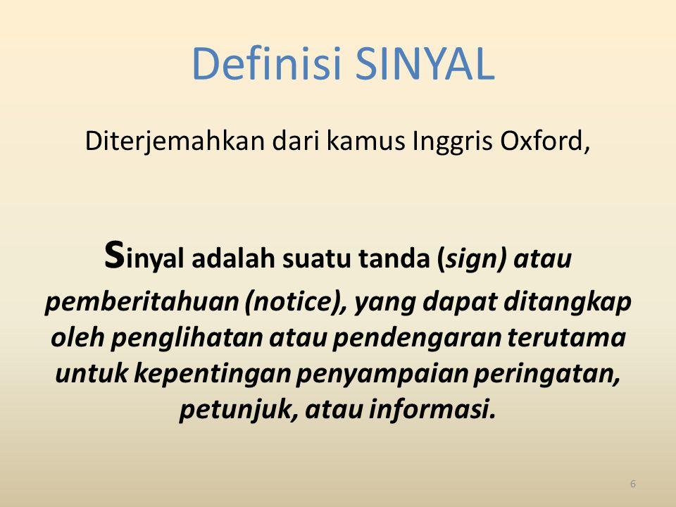 Definisi SINYAL Diterjemahkan dari kamus Inggris Oxford, s inyal adalah suatu tanda (sign) atau pemberitahuan (notice), yang dapat ditangkap oleh penglihatan atau pendengaran terutama untuk kepentingan penyampaian peringatan, petunjuk, atau informasi.