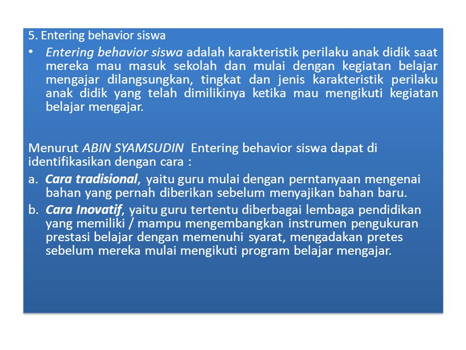 5. Entering behavior siswa Entering behavior siswa adalah karakteristik perilaku anak didik saat mereka mau masuk sekolah dan mulai dengan kegiatan be