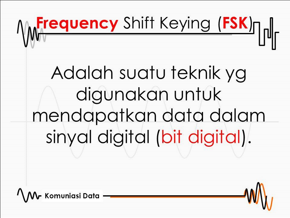 Komuniasi Data Frequency Shift Keying ( FSK ) Adalah suatu teknik yg digunakan untuk mendapatkan data dalam sinyal digital (bit digital).