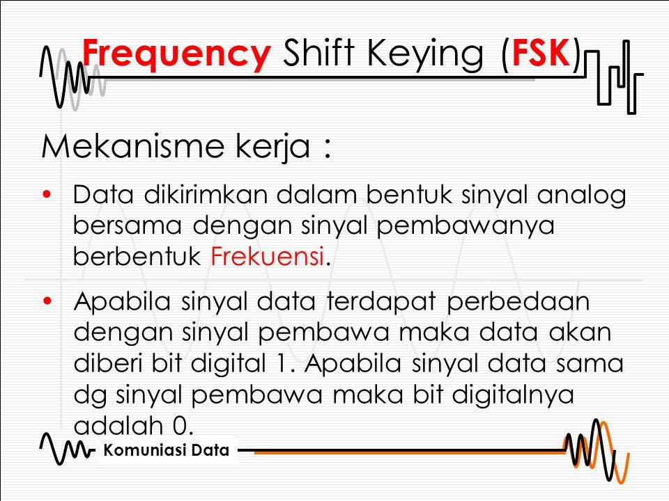 Komuniasi Data Frequency Shift Keying ( FSK ) Mekanisme kerja : Data dikirimkan dalam bentuk sinyal analog bersama dengan sinyal pembawanya berbentuk