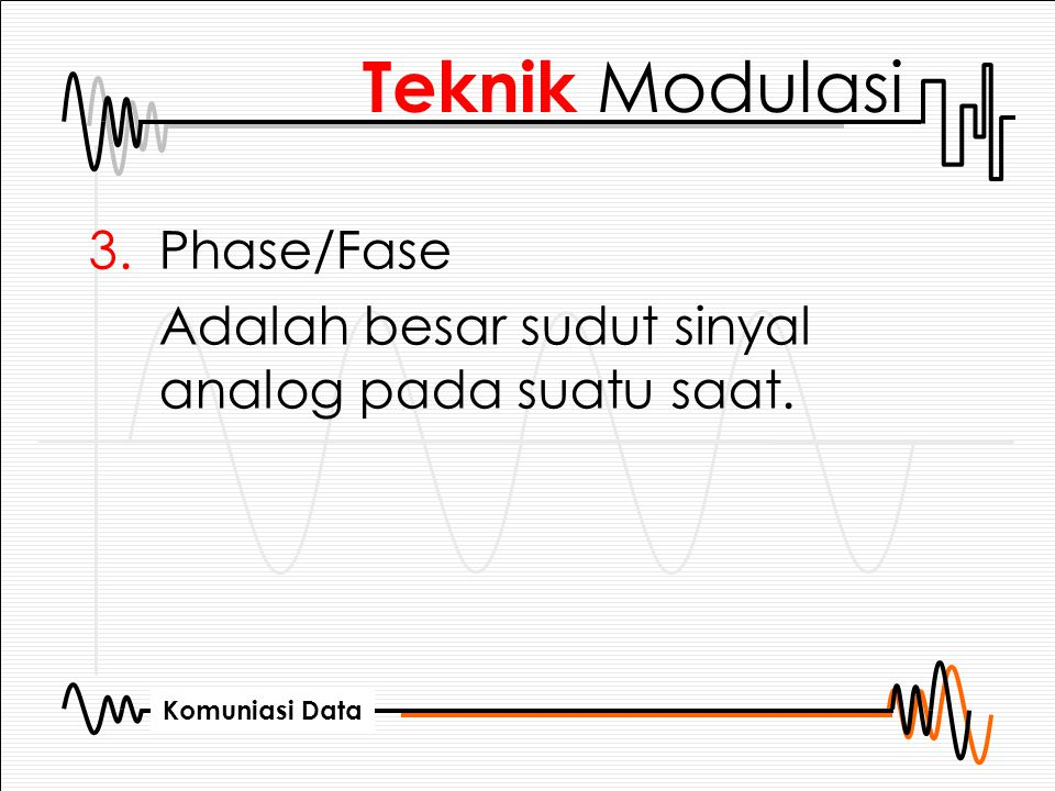 Komuniasi Data 3.Phase/Fase Adalah besar sudut sinyal analog pada suatu saat. Teknik Modulasi