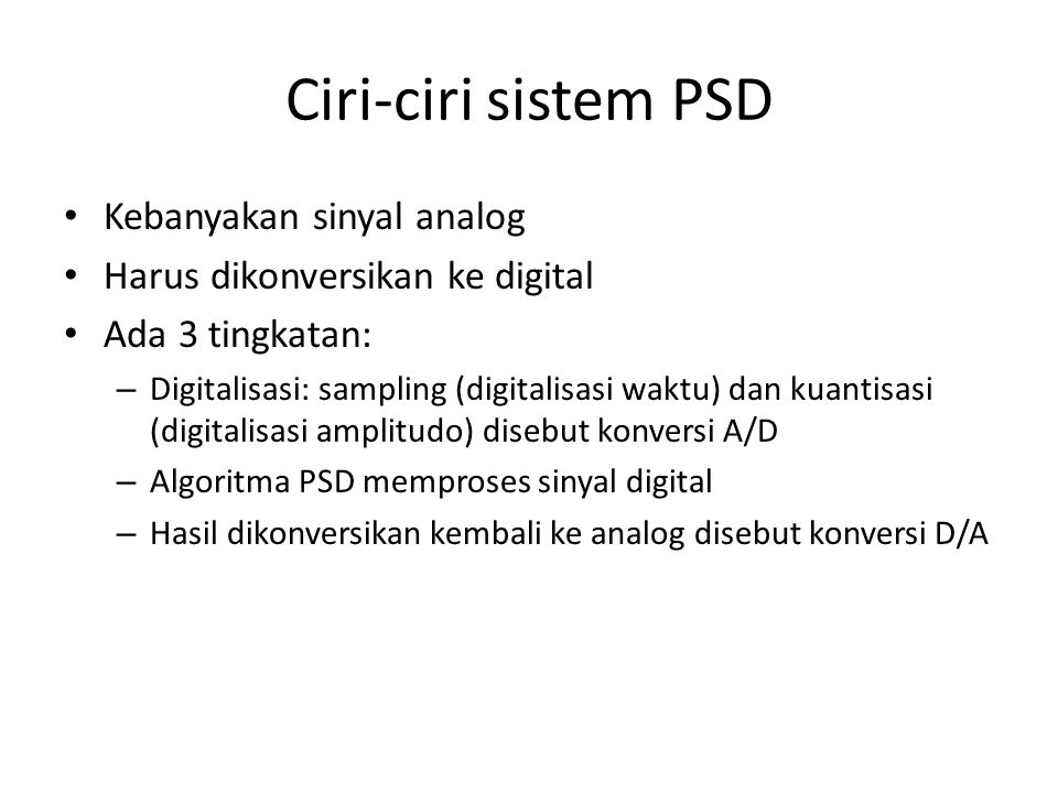 Ciri-ciri sistem PSD Kebanyakan sinyal analog Harus dikonversikan ke digital Ada 3 tingkatan: – Digitalisasi: sampling (digitalisasi waktu) dan kuanti