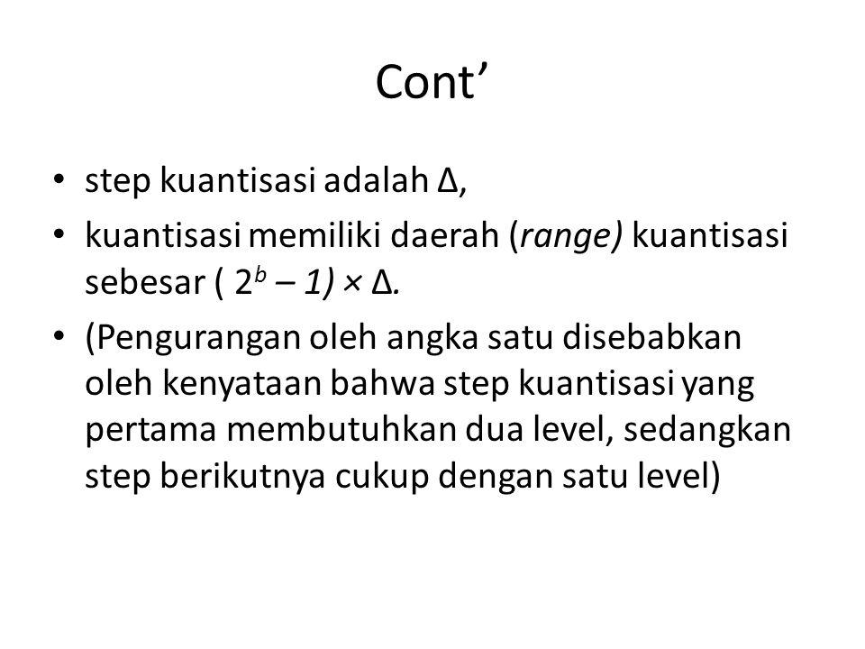 Cont' step kuantisasi adalah ∆, kuantisasi memiliki daerah (range) kuantisasi sebesar ( 2 b – 1) × ∆. (Pengurangan oleh angka satu disebabkan oleh ken