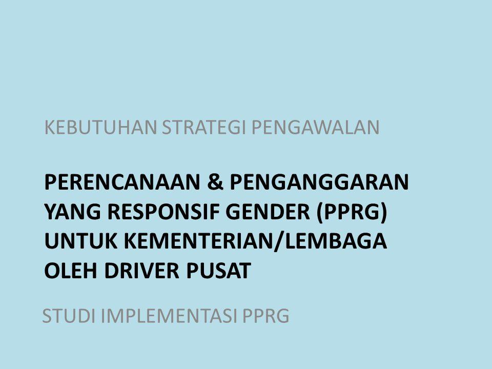 PERENCANAAN & PENGANGGARAN YANG RESPONSIF GENDER (PPRG) UNTUK KEMENTERIAN/LEMBAGA OLEH DRIVER PUSAT KEBUTUHAN STRATEGI PENGAWALAN STUDI IMPLEMENTASI P