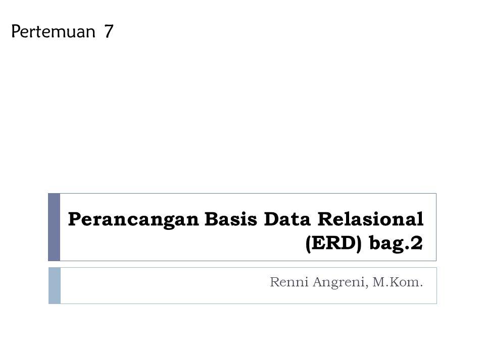 Perancangan Basis Data Relasional (ERD) bag.2 Renni Angreni, M.Kom. Pertemuan 7