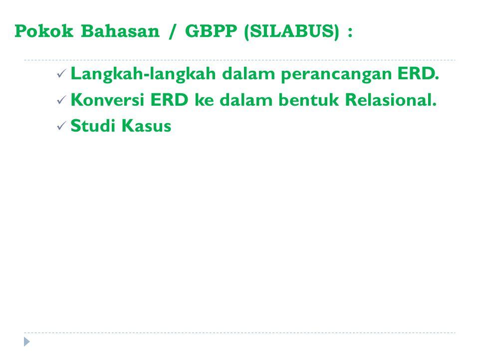 Pokok Bahasan / GBPP (SILABUS) : Langkah-langkah dalam perancangan ERD. Konversi ERD ke dalam bentuk Relasional. Studi Kasus