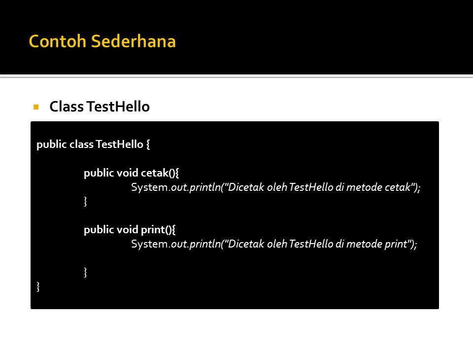  Class TestHello public class TestHello { public void cetak(){ System.out.println( Dicetak oleh TestHello di metode cetak ); } public void print(){ System.out.println( Dicetak oleh TestHello di metode print ); }
