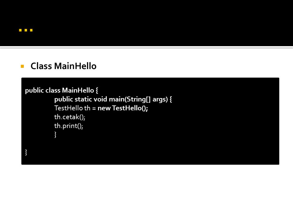  Class MainHello public class MainHello { public static void main(String[] args) { TestHello th = new TestHello(); th.cetak(); th.print(); }