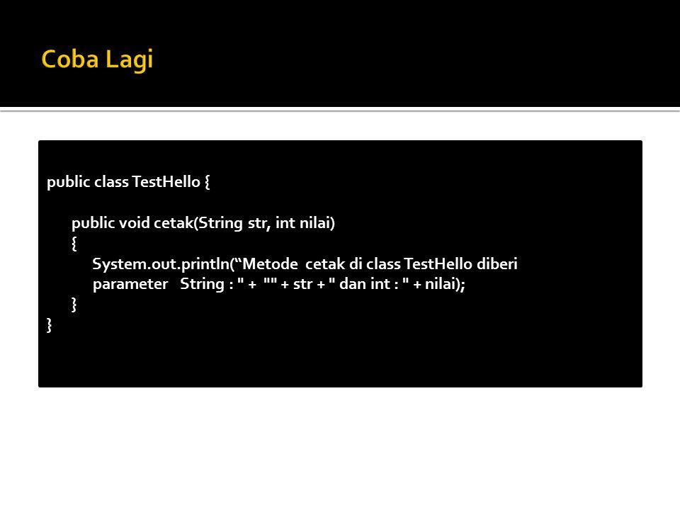 public class TestHello { public void cetak(String str, int nilai) { System.out.println( Metode cetak di class TestHello diberi parameter String : + + str + dan int : + nilai); }