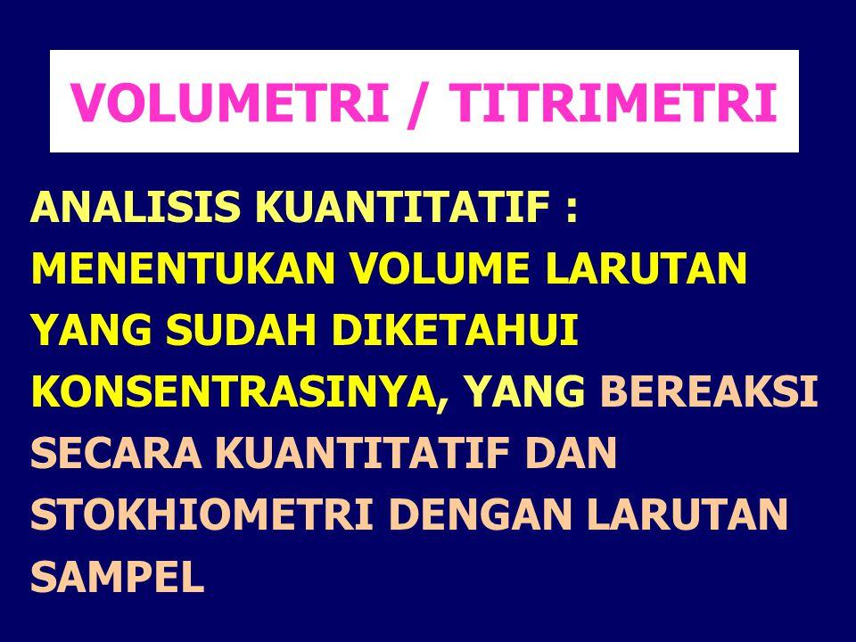 VOLUMETRI / TITRIMETRI ANALISIS KUANTITATIF : MENENTUKAN VOLUME LARUTAN YANG SUDAH DIKETAHUI KONSENTRASINYA, YANG BEREAKSI SECARA KUANTITATIF DAN STOK