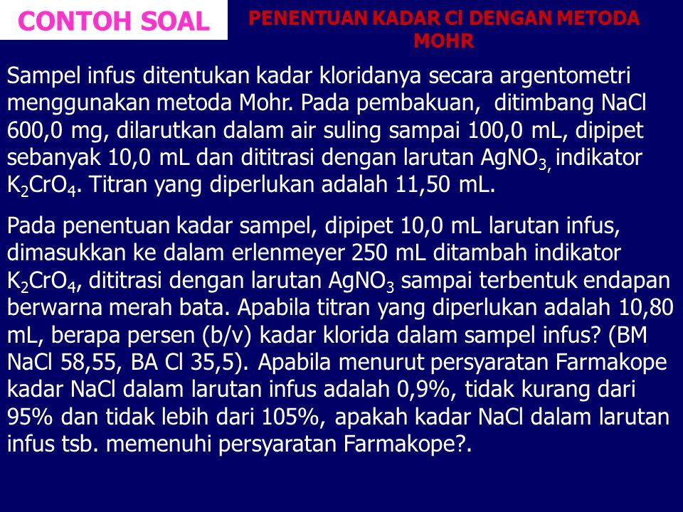 CONTOH SOAL Sampel infus ditentukan kadar kloridanya secara argentometri menggunakan metoda Mohr. Pada pembakuan, ditimbang NaCl 600,0 mg, dilarutkan