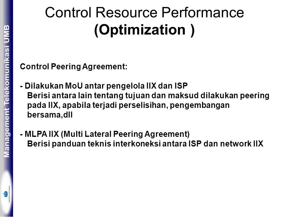 Control Resource Performance (Optimization ) Control Peering Agreement: - Dilakukan MoU antar pengelola IIX dan ISP Berisi antara lain tentang tujuan dan maksud dilakukan peering pada IIX, apabila terjadi perselisihan, pengembangan bersama,dll - MLPA IIX (Multi Lateral Peering Agreement) Berisi panduan teknis interkoneksi antara ISP dan network IIX