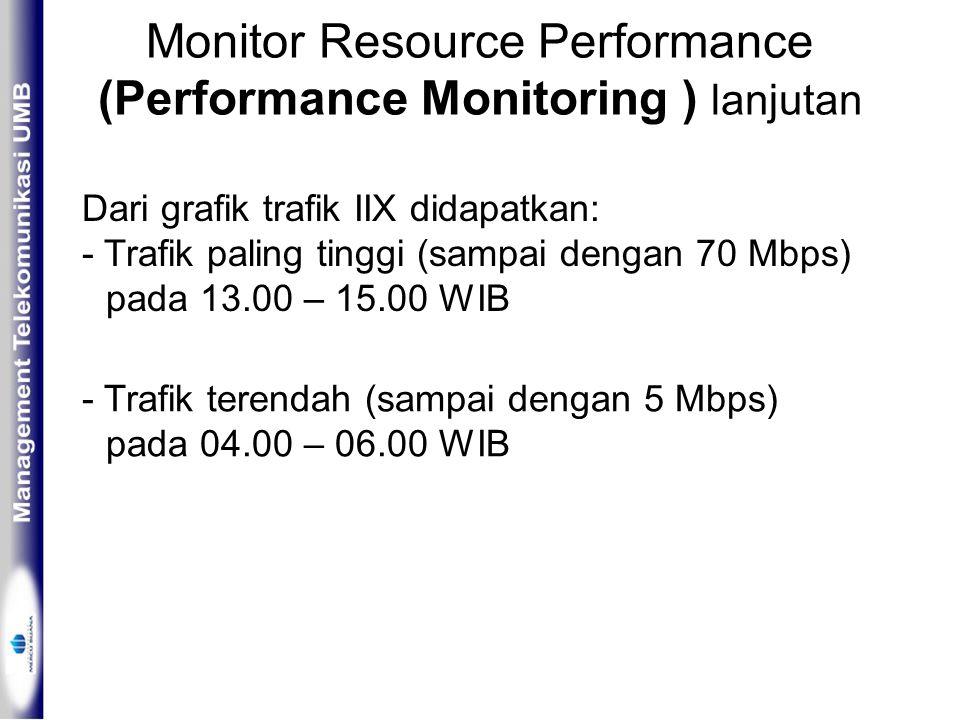 Monitor Resource Performance (Performance Monitoring ) lanjutan Dari grafik trafik IIX didapatkan: - Trafik paling tinggi (sampai dengan 70 Mbps) pada 13.00 – 15.00 WIB - Trafik terendah (sampai dengan 5 Mbps) pada 04.00 – 06.00 WIB
