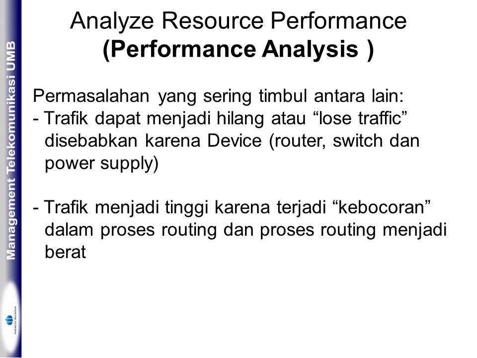 Analyze Resource Performance (Performance Analysis ) Permasalahan yang sering timbul antara lain: - Trafik dapat menjadi hilang atau lose traffic disebabkan karena Device (router, switch dan power supply) - Trafik menjadi tinggi karena terjadi kebocoran dalam proses routing dan proses routing menjadi berat