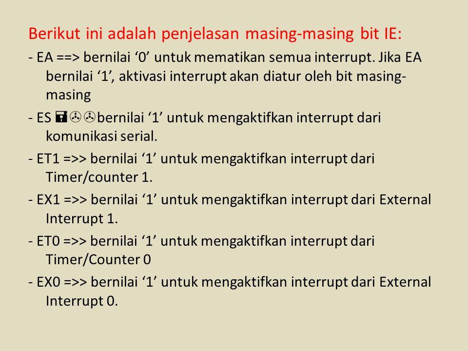 Berikut ini adalah penjelasan masing-masing bit IE: - EA ==> bernilai '0' untuk mematikan semua interrupt. Jika EA bernilai '1', aktivasi interrupt ak