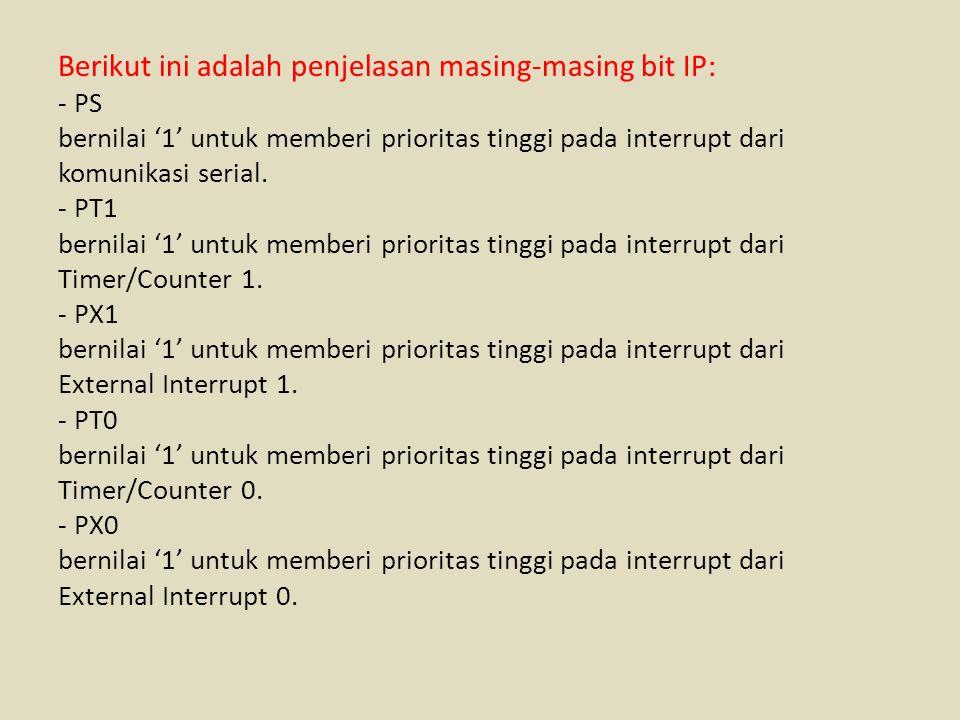 Berikut ini adalah penjelasan masing-masing bit IP: - PS bernilai '1' untuk memberi prioritas tinggi pada interrupt dari komunikasi serial. - PT1 bern