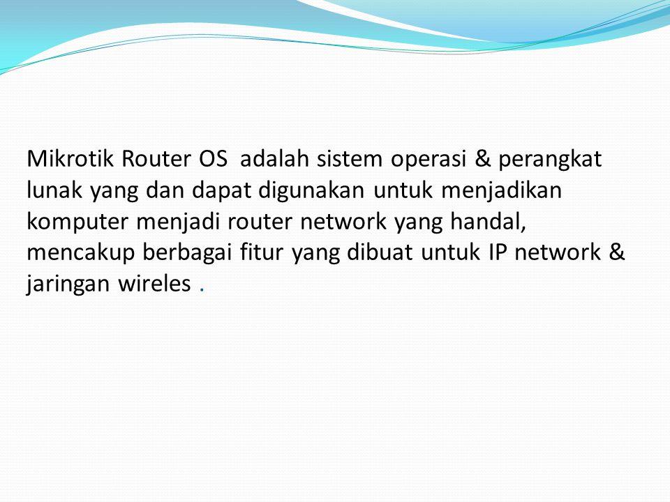 Mikrotik Router OS adalah sistem operasi & perangkat lunak yang dan dapat digunakan untuk menjadikan komputer menjadi router network yang handal, mencakup berbagai fitur yang dibuat untuk IP network & jaringan wireles.