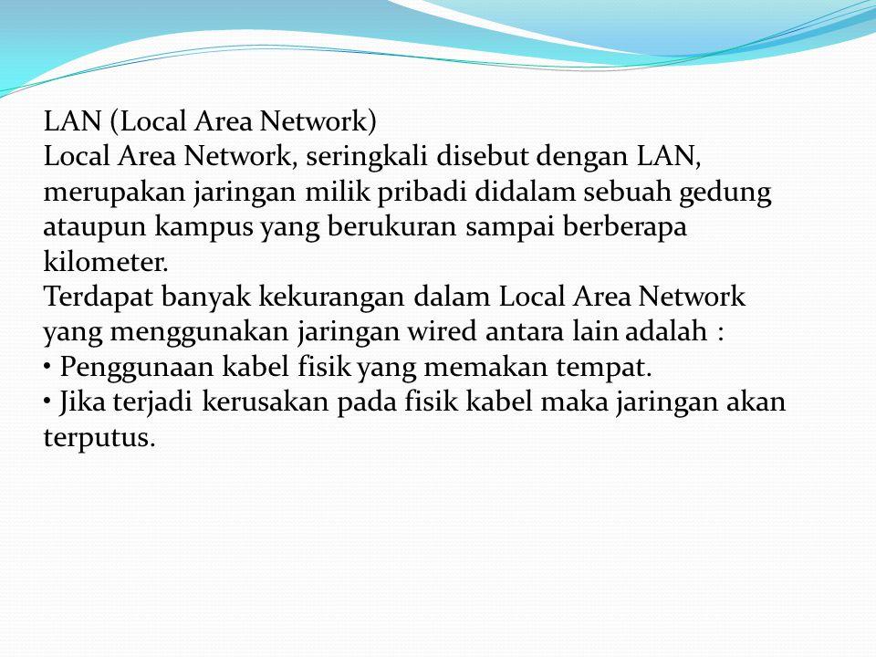LAN (Local Area Network) Local Area Network, seringkali disebut dengan LAN, merupakan jaringan milik pribadi didalam sebuah gedung ataupun kampus yang berukuran sampai berberapa kilometer.