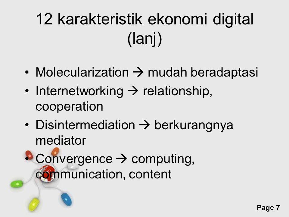Free Powerpoint Templates Page 8 12 karakteristik ekonomi digital (lanj) Inovation  selalu ada sesuatu yang baru Prosumption  batas yang kabur antara produsen dan konsumen Imediacy  persamaan produk, pembeli lebih jeli dan kritis Globalization  borderless Discordance  perubahan struktur sosial dan budaya