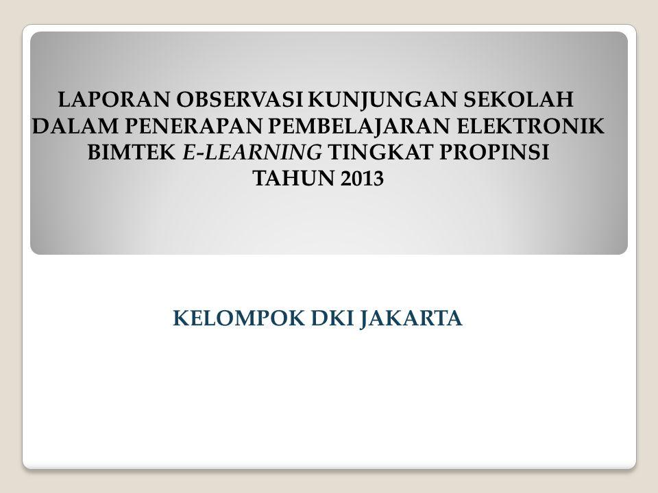 LAPORAN OBSERVASI KUNJUNGAN SEKOLAH DALAM PENERAPAN PEMBELAJARAN ELEKTRONIK BIMTEK E-LEARNING TINGKAT PROPINSI TAHUN 2013 KELOMPOK DKI JAKARTA