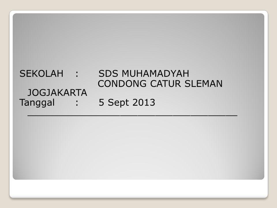 SEKOLAH: SDS MUHAMADYAH CONDONG CATUR SLEMAN JOGJAKARTA Tanggal: 5 Sept 2013 ____________________________________