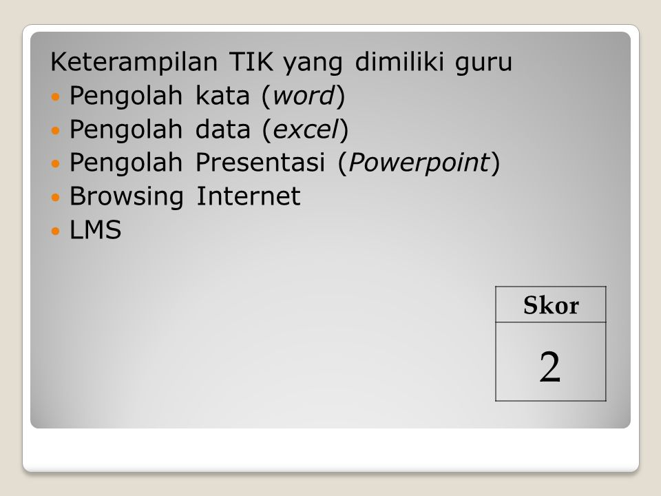 Keterampilan TIK yang dimiliki guru Pengolah kata (word) Pengolah data (excel) Pengolah Presentasi (Powerpoint) Browsing Internet LMS Skor 2