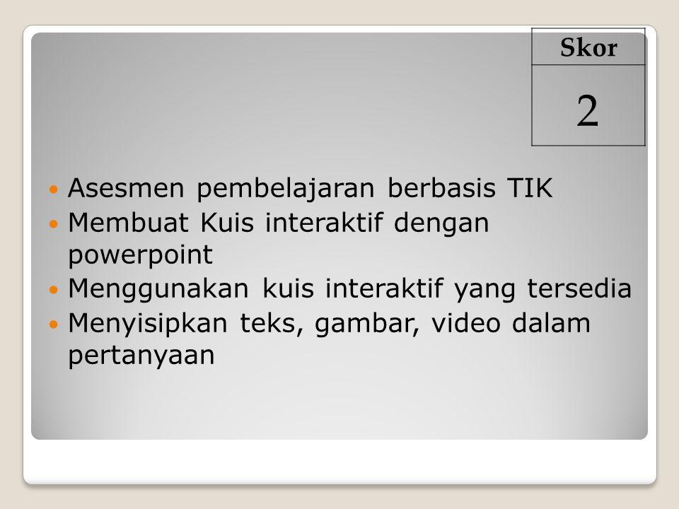 Asesmen pembelajaran berbasis TIK Membuat Kuis interaktif dengan powerpoint Menggunakan kuis interaktif yang tersedia Menyisipkan teks, gambar, video