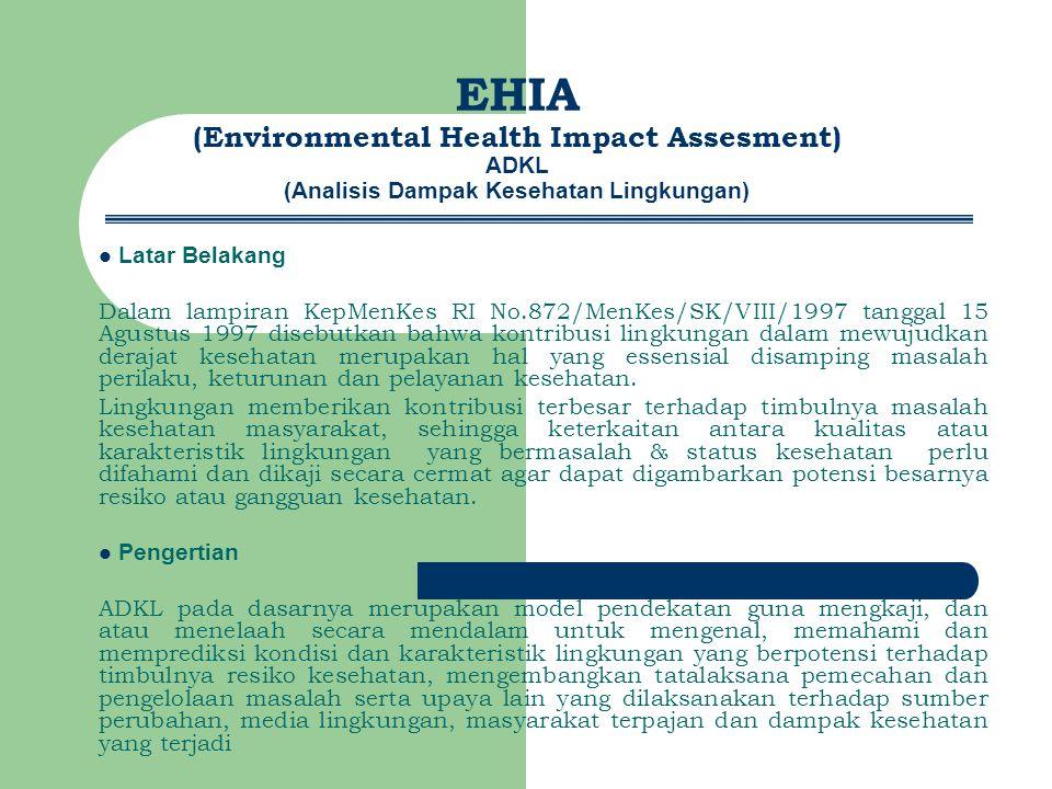 EHIA (Environmental Health Impact Assesment) ADKL (Analisis Dampak Kesehatan Lingkungan) Latar Belakang Dalam lampiran KepMenKes RI No.872/MenKes/SK/VIII/1997 tanggal 15 Agustus 1997 disebutkan bahwa kontribusi lingkungan dalam mewujudkan derajat kesehatan merupakan hal yang essensial disamping masalah perilaku, keturunan dan pelayanan kesehatan.
