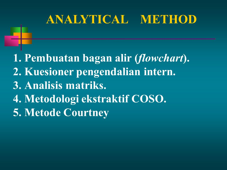 ANALYTICALMETHOD 1.Pembuatan bagan alir (flowchart). 2.Kuesioner pengendalian intern. 3.Analisis matriks. 4.Metodologi ekstraktif COSO. 5.Metode Court