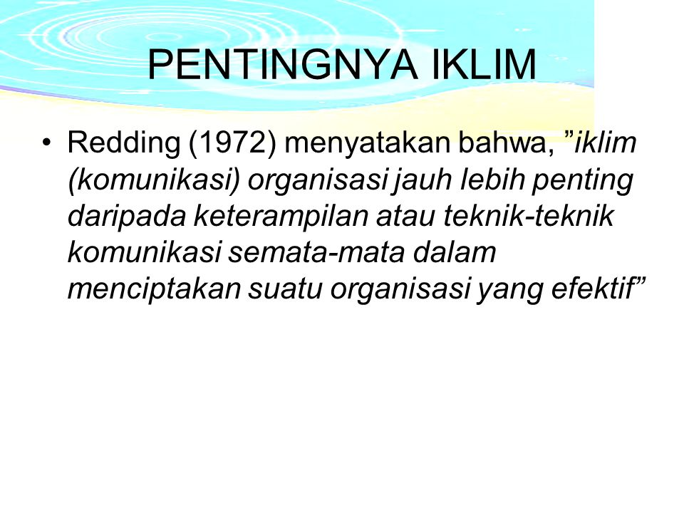 PENTINGNYA IKLIM Redding (1972) menyatakan bahwa, iklim (komunikasi) organisasi jauh lebih penting daripada keterampilan atau teknik-teknik komunikasi semata-mata dalam menciptakan suatu organisasi yang efektif