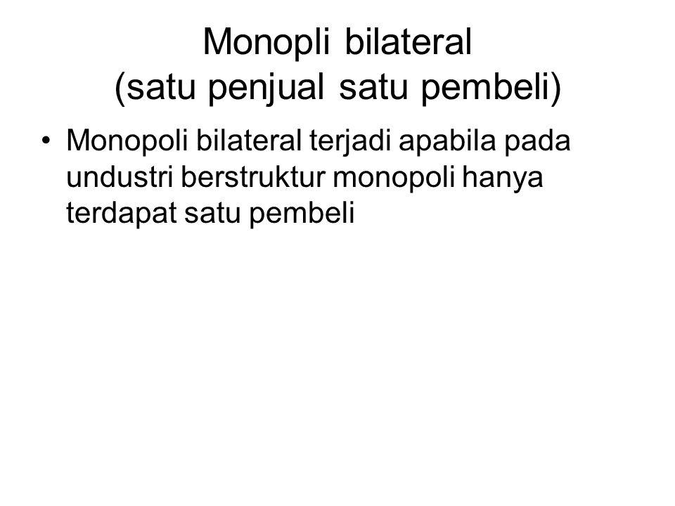 Monopli bilateral (satu penjual satu pembeli) Monopoli bilateral terjadi apabila pada undustri berstruktur monopoli hanya terdapat satu pembeli