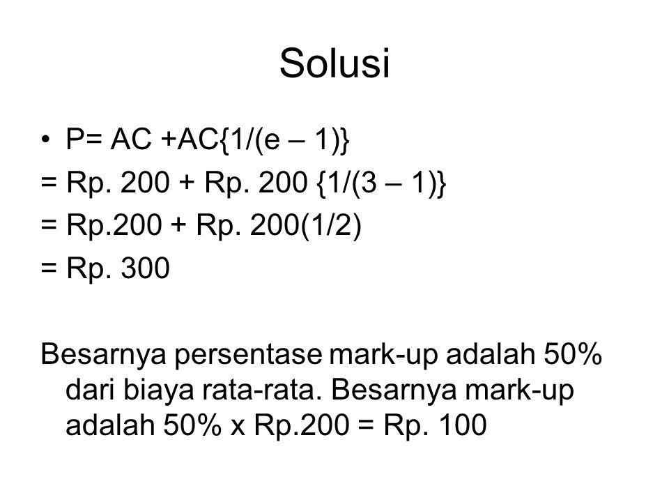 Solusi P= AC +AC{1/(e – 1)} = Rp. 200 + Rp. 200 {1/(3 – 1)} = Rp.200 + Rp. 200(1/2) = Rp. 300 Besarnya persentase mark-up adalah 50% dari biaya rata-r