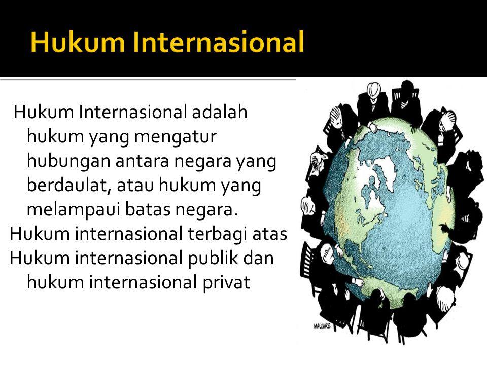 Hukum Internasional adalah hukum yang mengatur hubungan antara negara yang berdaulat, atau hukum yang melampaui batas negara. Hukum internasional terb