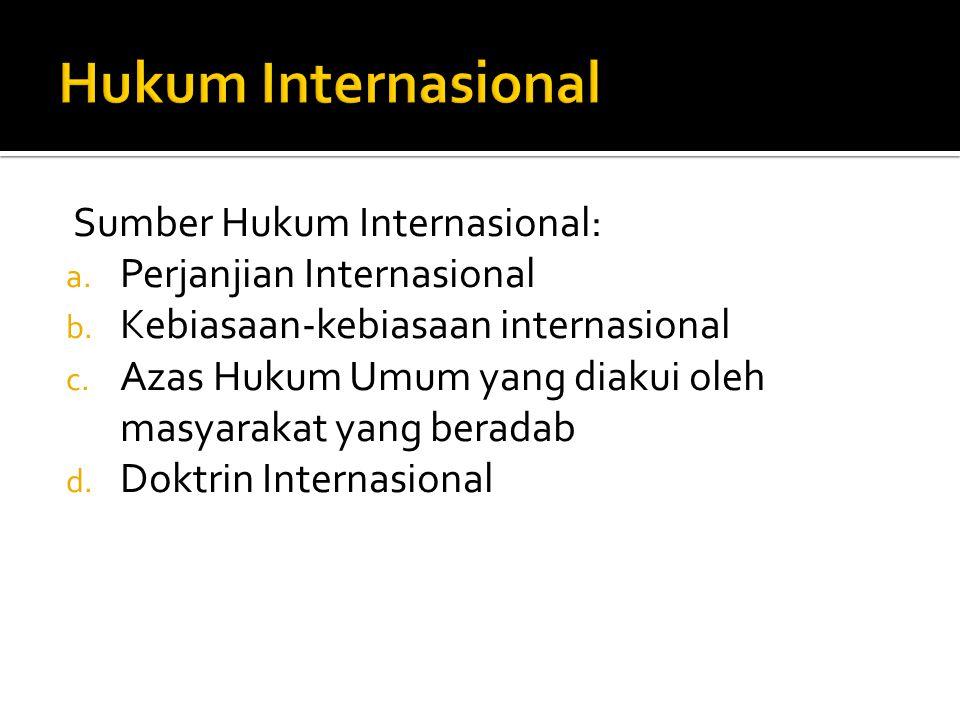 Sumber Hukum Internasional: a. Perjanjian Internasional b. Kebiasaan-kebiasaan internasional c. Azas Hukum Umum yang diakui oleh masyarakat yang berad