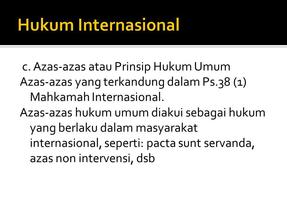 c. Azas-azas atau Prinsip Hukum Umum Azas-azas yang terkandung dalam Ps.38 (1) Mahkamah Internasional. Azas-azas hukum umum diakui sebagai hukum yang