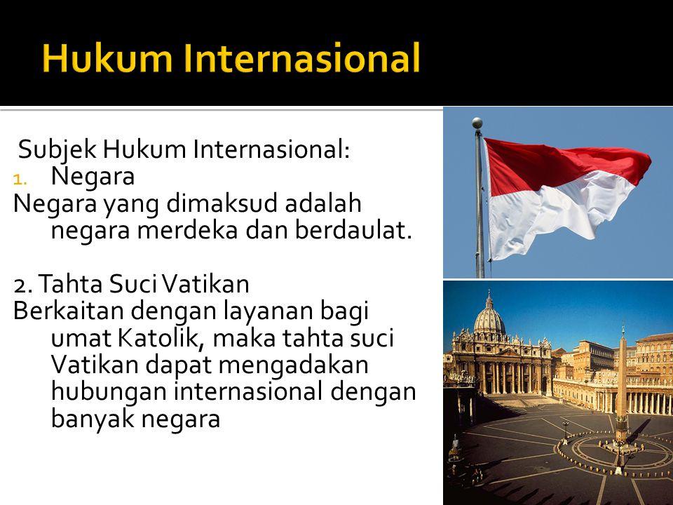 Subjek Hukum Internasional: 1. Negara Negara yang dimaksud adalah negara merdeka dan berdaulat. 2. Tahta Suci Vatikan Berkaitan dengan layanan bagi um