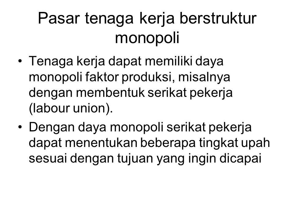 Pasar tenaga kerja berstruktur monopoli Tenaga kerja dapat memiliki daya monopoli faktor produksi, misalnya dengan membentuk serikat pekerja (labour union).
