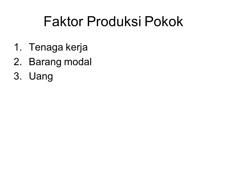 Faktor Produksi Pokok 1.Tenaga kerja 2.Barang modal 3.Uang